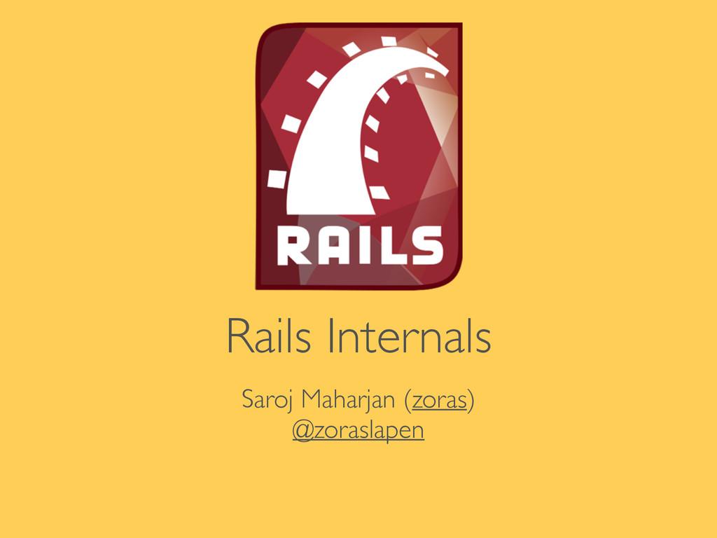 Rails Internals Saroj Maharjan (zoras)  @zora...