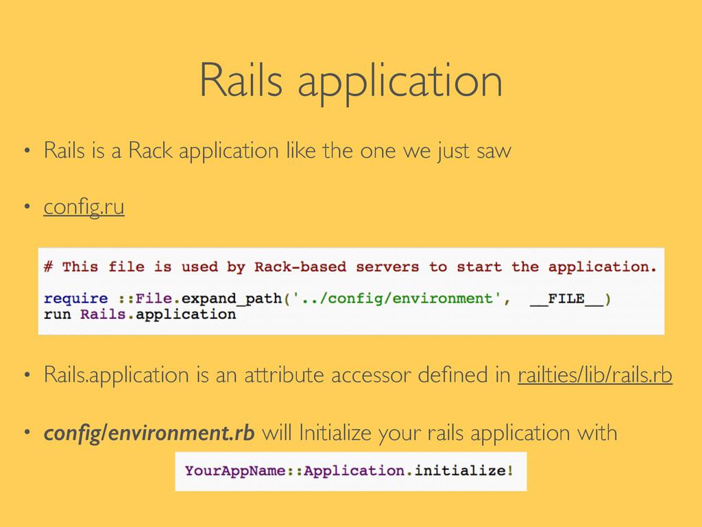 Rails application • Rails is a Rack application...