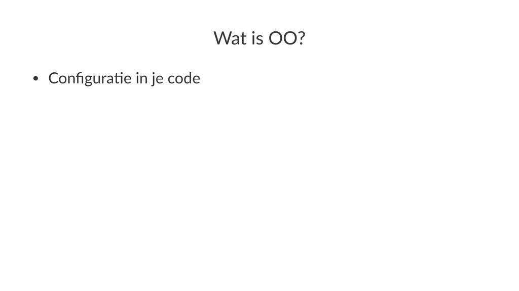Wat$is$OO? • Configura*e,in,je,code
