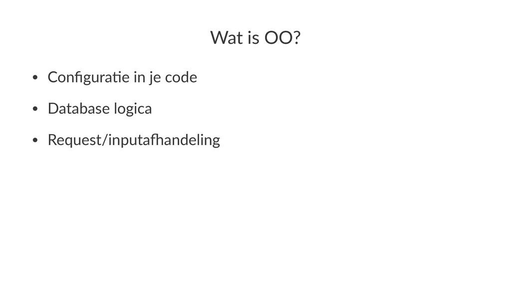Wat$is$OO? • Configura*e,in,je,code • Database,l...