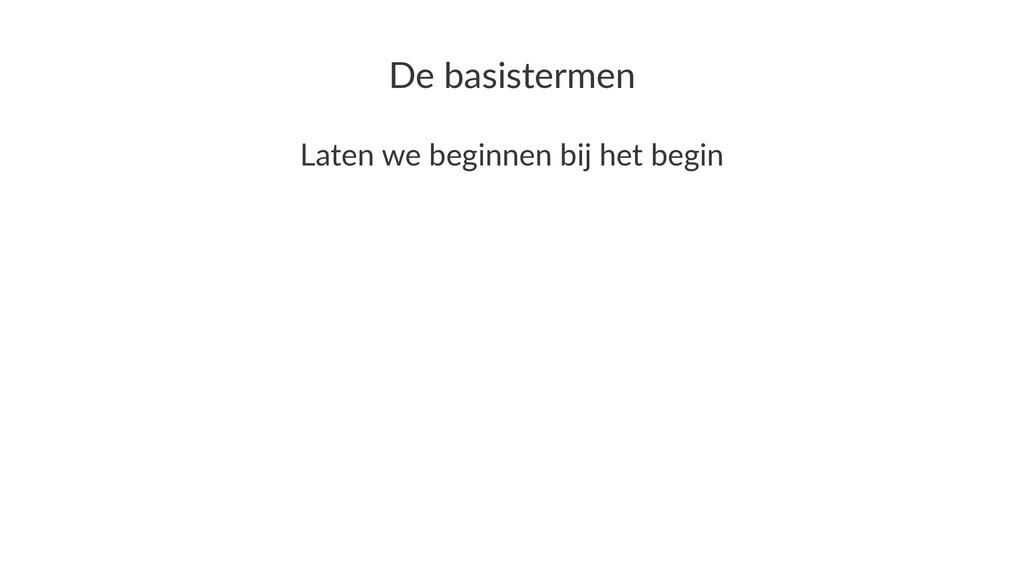 De#basistermen Laten&we&beginnen&bij&het&begin