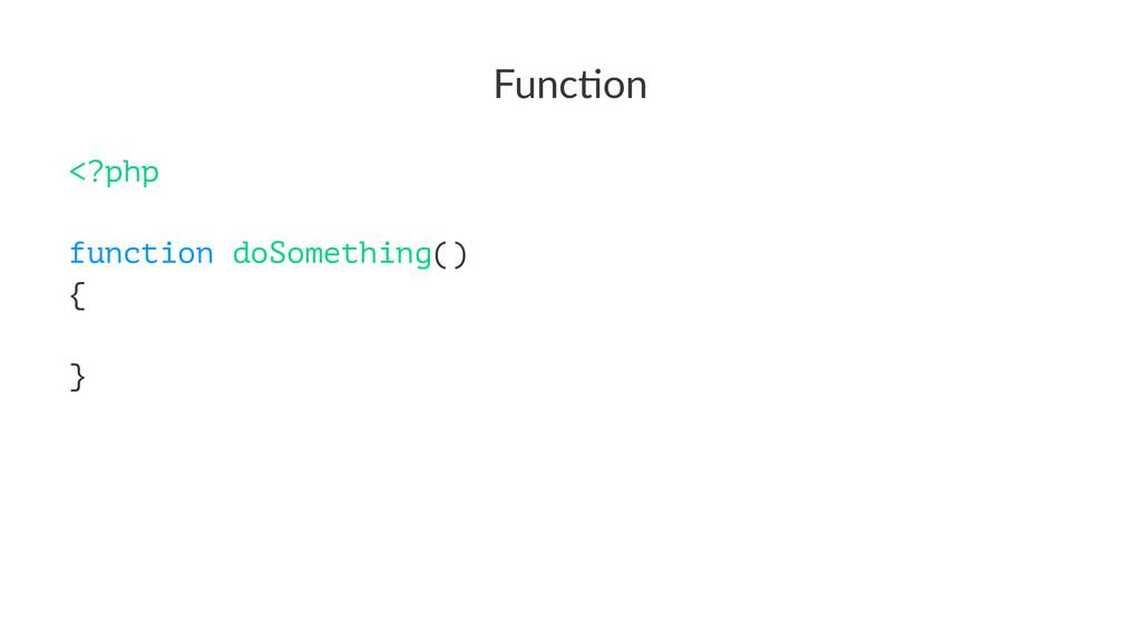 Func%on <?php function doSomething() { }