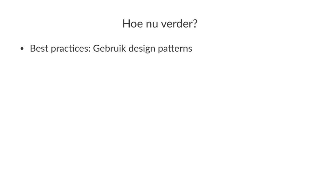 Hoe$nu$verder? • Best&prac+ces:&Gebruik&design&...