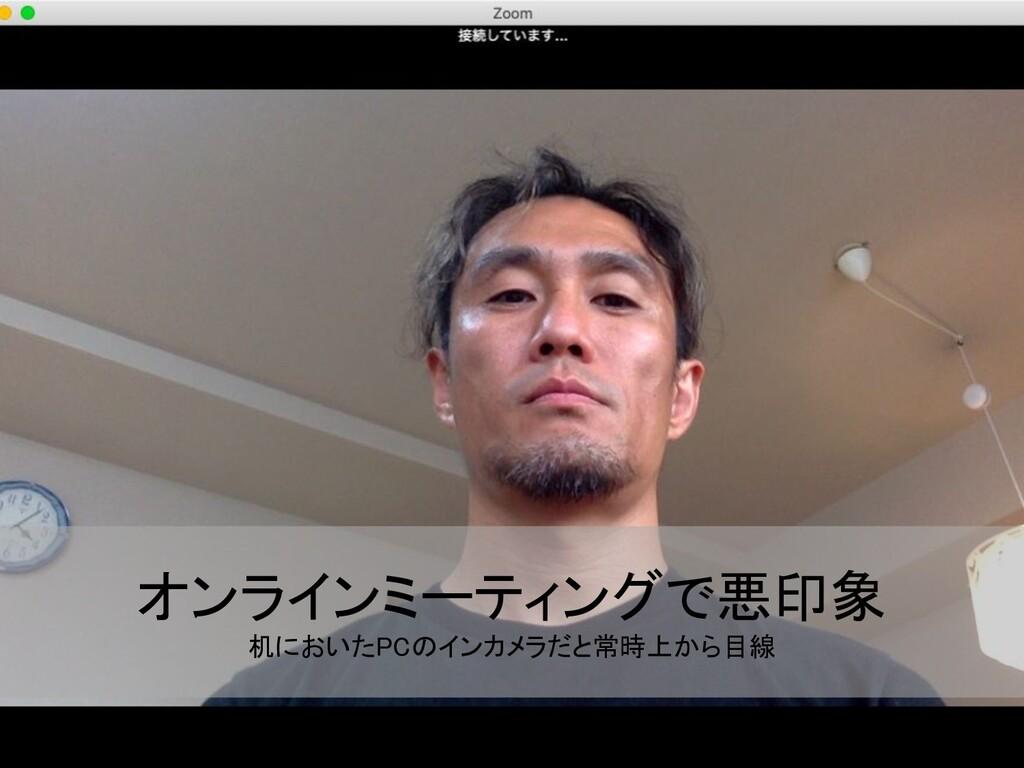 オンラインミーティングで悪印象 机においたPCのインカメラだと常時上から目線