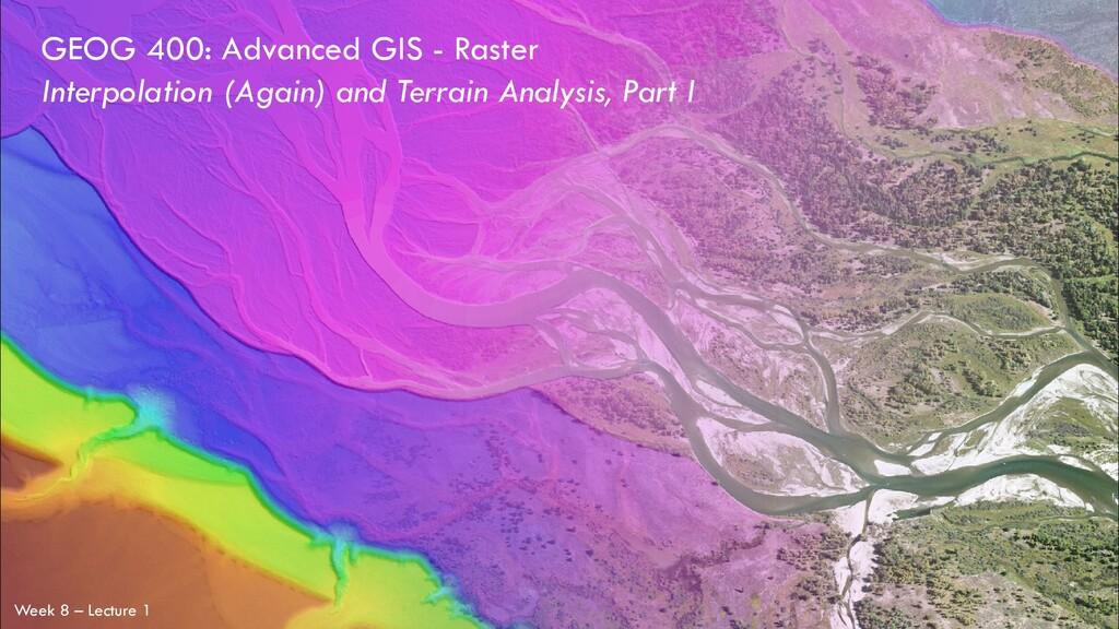 GEOG 400: Advanced GIS - Raster Week 8 – Lectur...