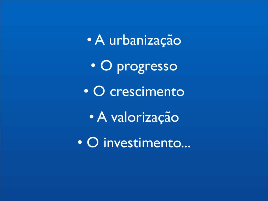 • A urbanização  • O progresso  • O crescim...