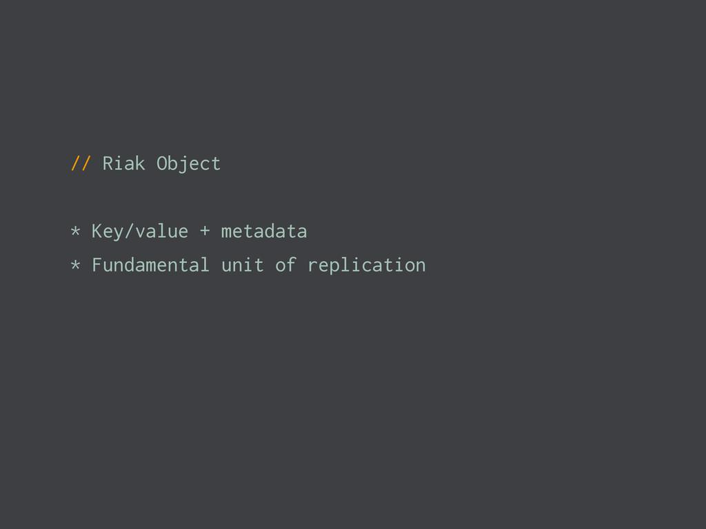 // Riak Object * Key/value + metadata * Fundame...