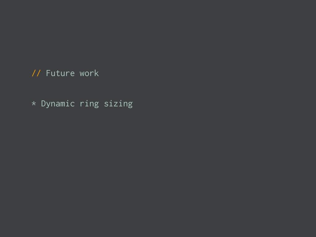 // Future work * Dynamic ring sizing