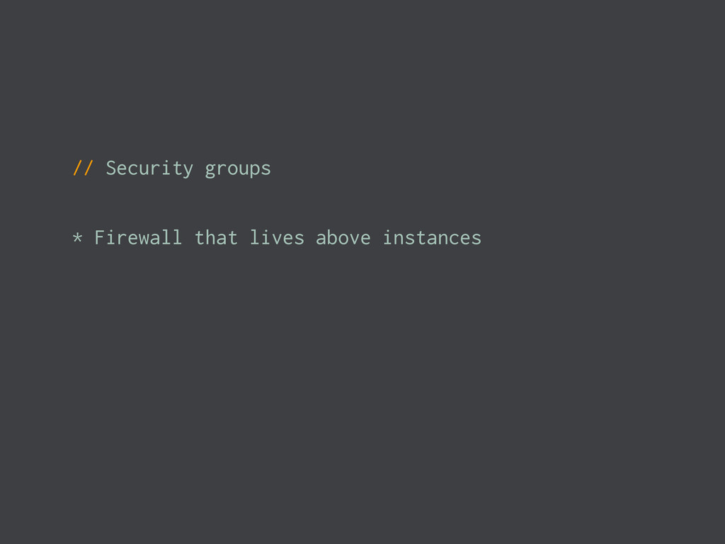 // Security groups * Firewall that lives above ...