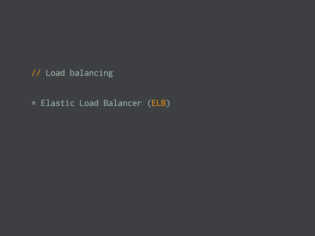 // Load balancing * Elastic Load Balancer (ELB)