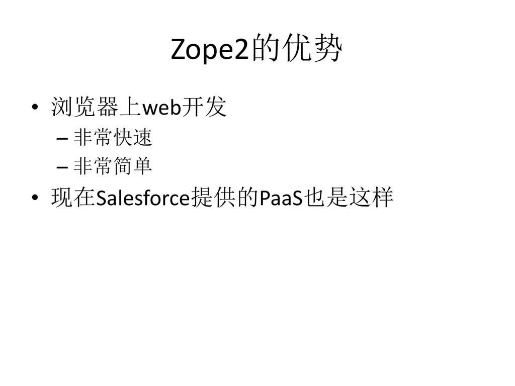 Zope2的优势 • 浏览器上web开发 – 非常快速 – 非常简单 • 现在Salesfor...