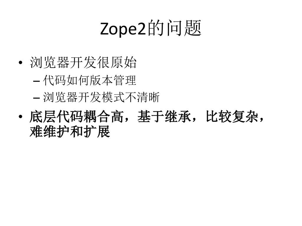 Zope2的问题 • 浏览器开发很原始 – 代码如何版本管理 – 浏览器开发模式不清晰 • 底...