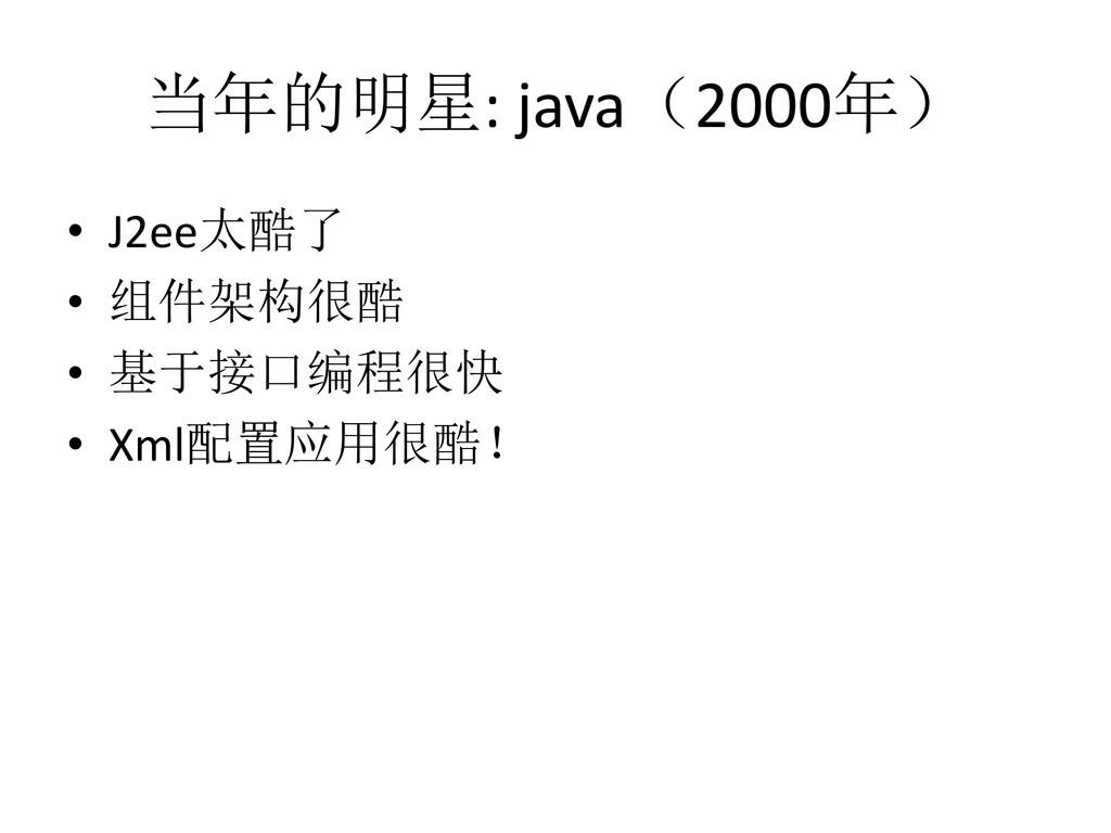 当年的明星: java(2000年) • J2ee太酷了 • 组件架构很酷 • 基于接口编程很...