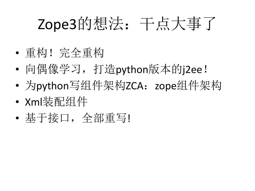 Zope3的想法:干点大事了 • 重构!完全重构 • 向偶像学习,打造python版本的j2e...