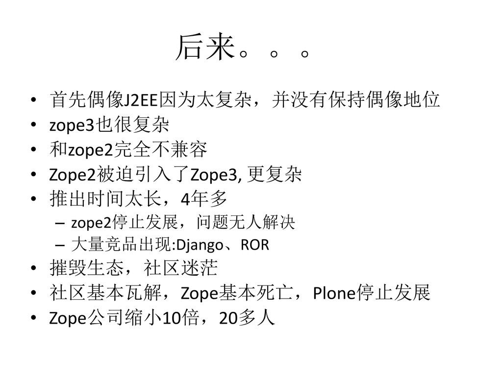 后来。。。 • 首先偶像J2EE因为太复杂,并没有保持偶像地位 • zope3也很复杂 • 和...