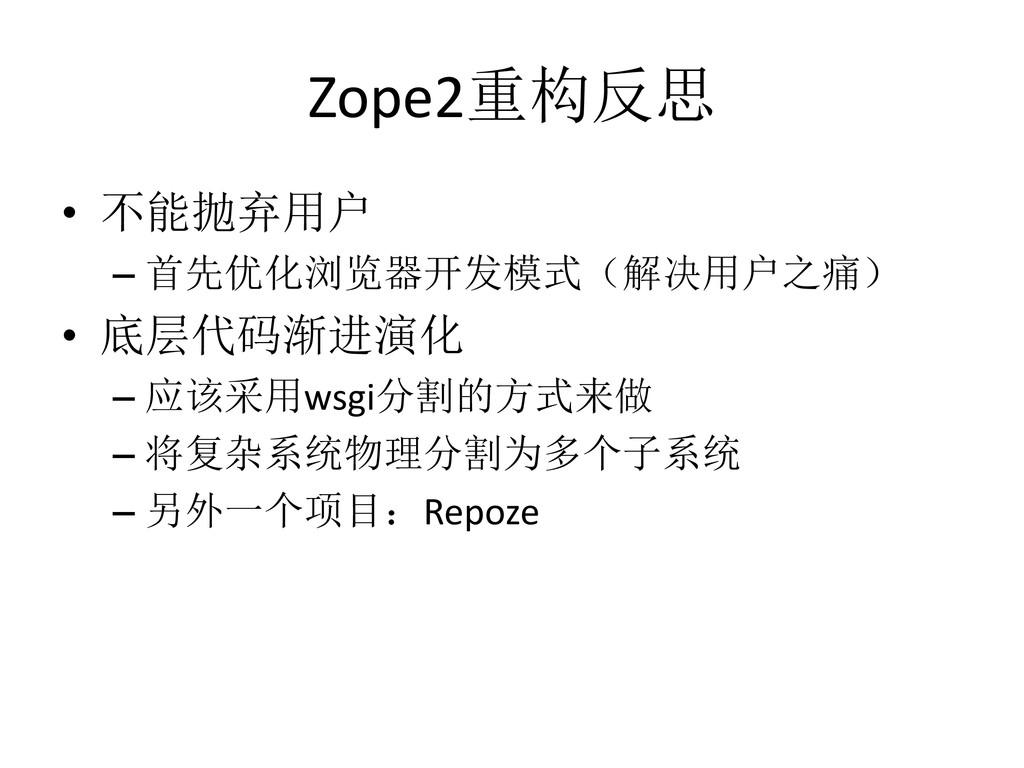 Zope2重构反思 • 不能抛弃用户 – 首先优化浏览器开发模式(解决用户之痛) • 底层代码...