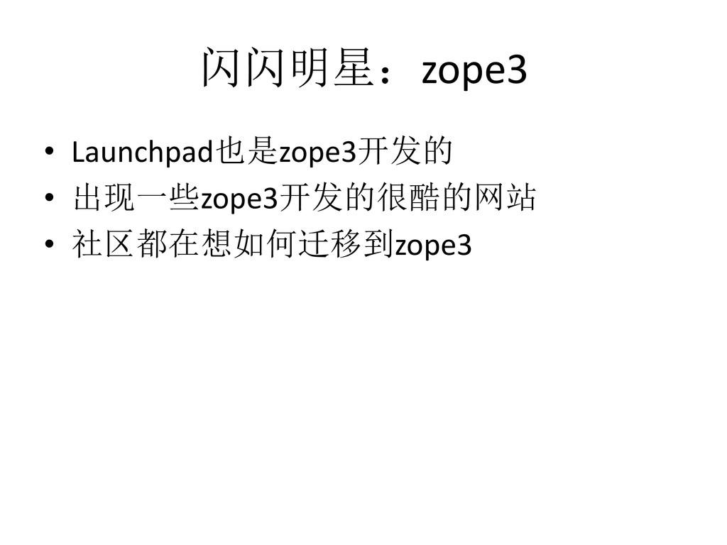 闪闪明星:zope3 • Launchpad也是zope3开发的 • 出现一些zope3开发的...