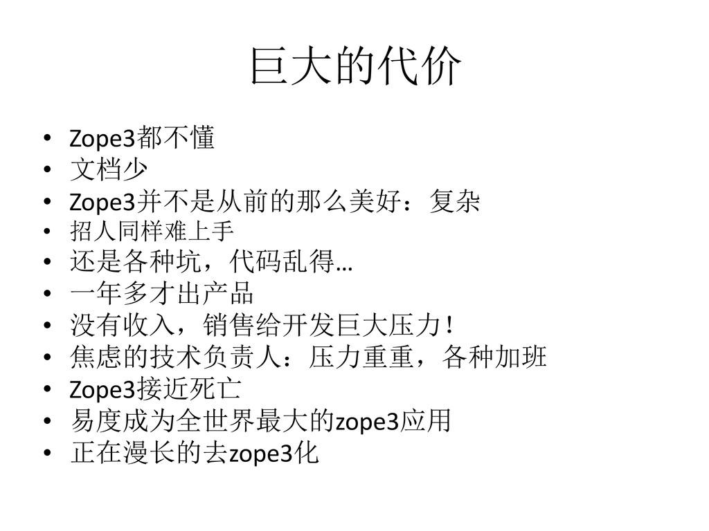 巨大的代价 • Zope3都不懂 • 文档少 • Zope3并不是从前的那么美好:复杂 • 招...