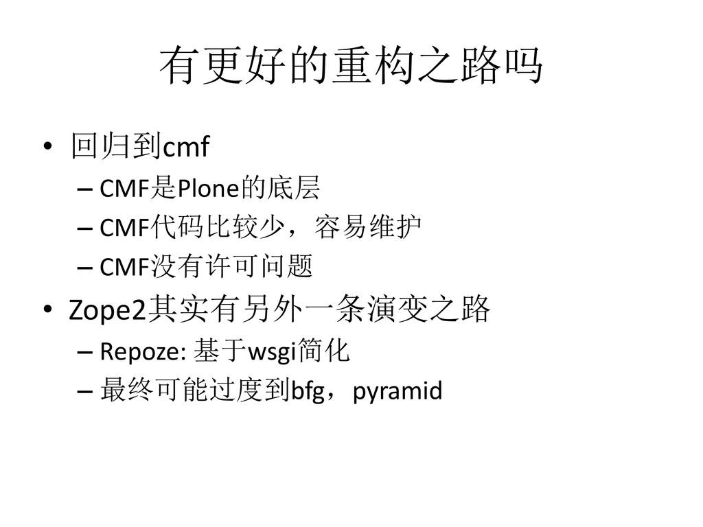 有更好的重构之路吗 • 回归到cmf – CMF是Plone的底层 – CMF代码比较少,容易...