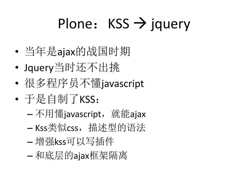 Plone:KSS  jquery • 当年是ajax的战国时期 • Jquery当时还不出...