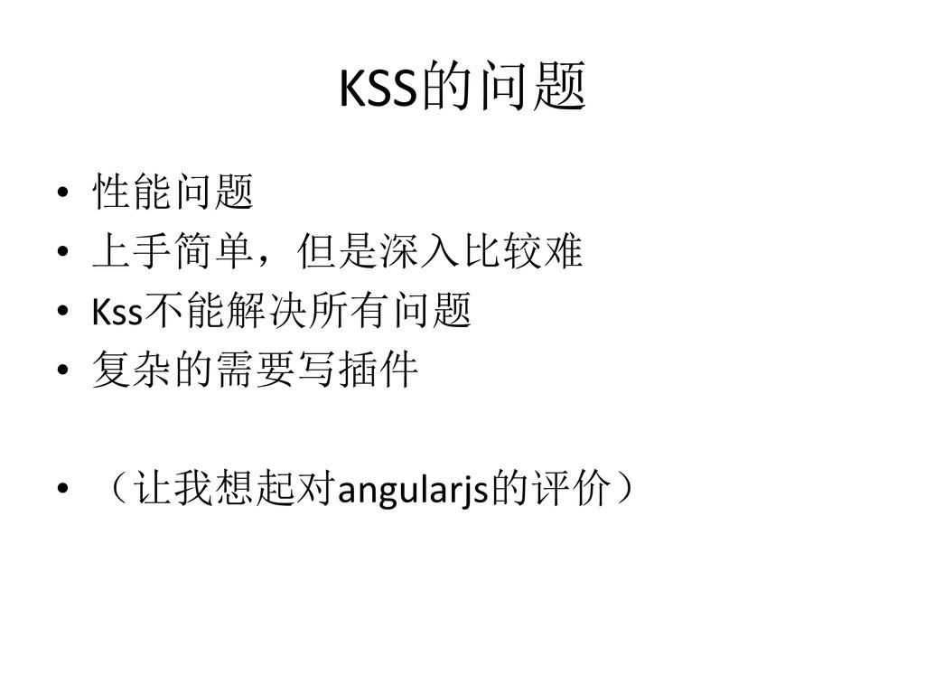 KSS的问题 • 性能问题 • 上手简单,但是深入比较难 • Kss不能解决所有问题 • 复杂...