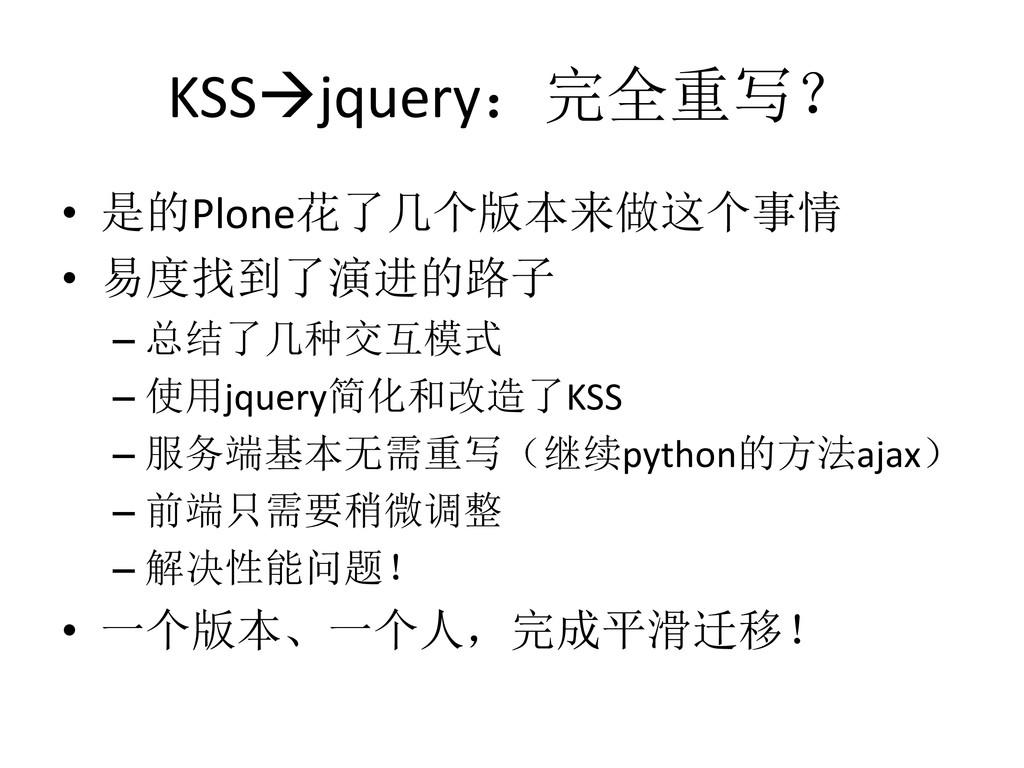 KSSjquery:完全重写? • 是的Plone花了几个版本来做这个事情 • 易度找到了演...