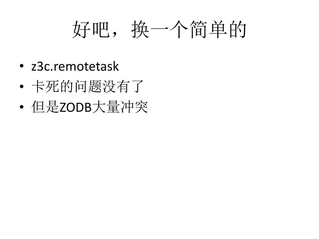好吧,换一个简单的 • z3c.remotetask • 卡死的问题没有了 • 但是ZODB大...