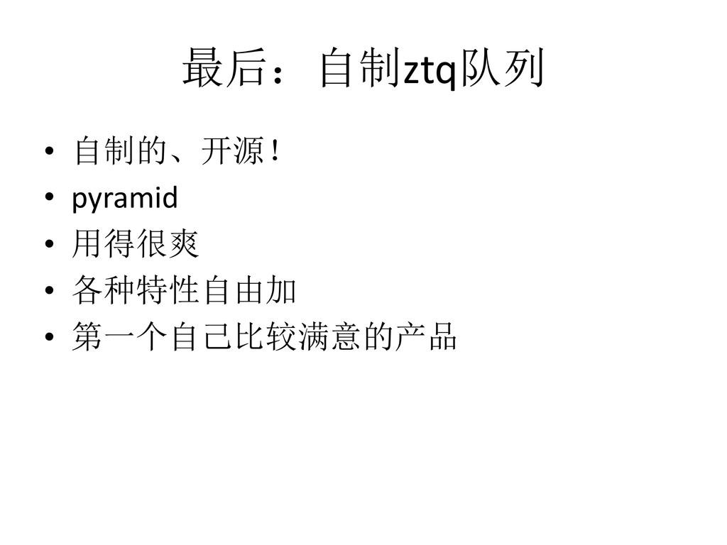 最后:自制ztq队列 • 自制的、开源! • pyramid • 用得很爽 • 各种特性自由加...