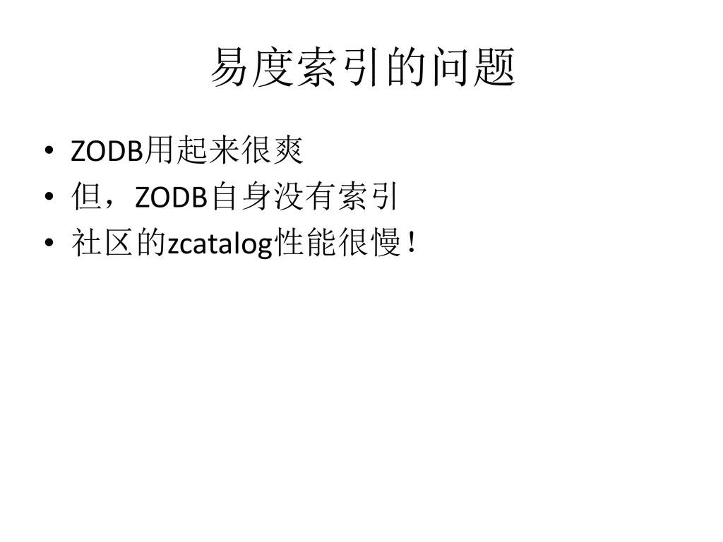 易度索引的问题 • ZODB用起来很爽 • 但,ZODB自身没有索引 • 社区的zcatalo...