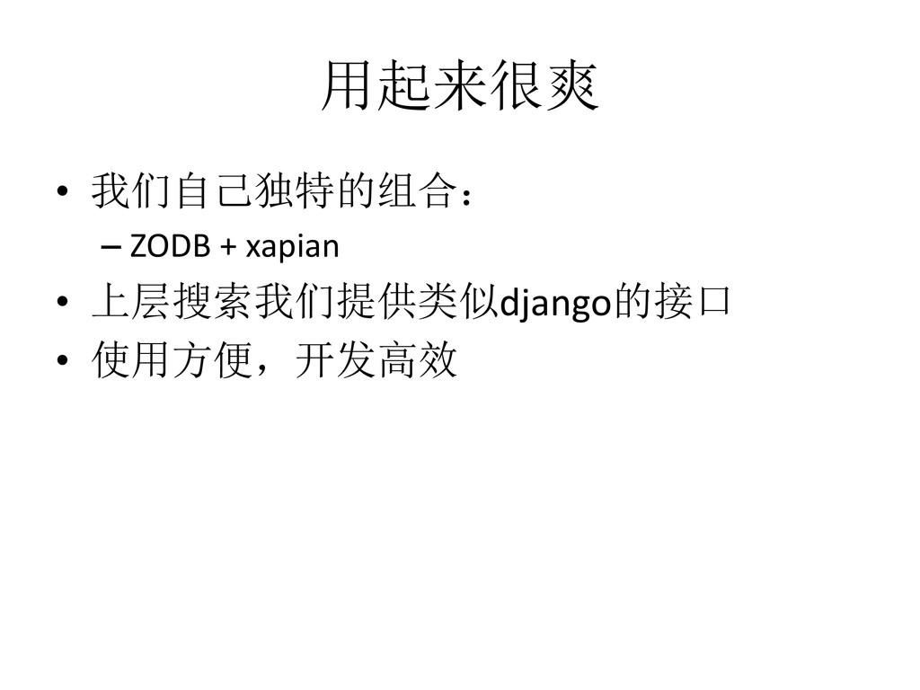 用起来很爽 • 我们自己独特的组合: – ZODB + xapian • 上层搜索我们提供类似...