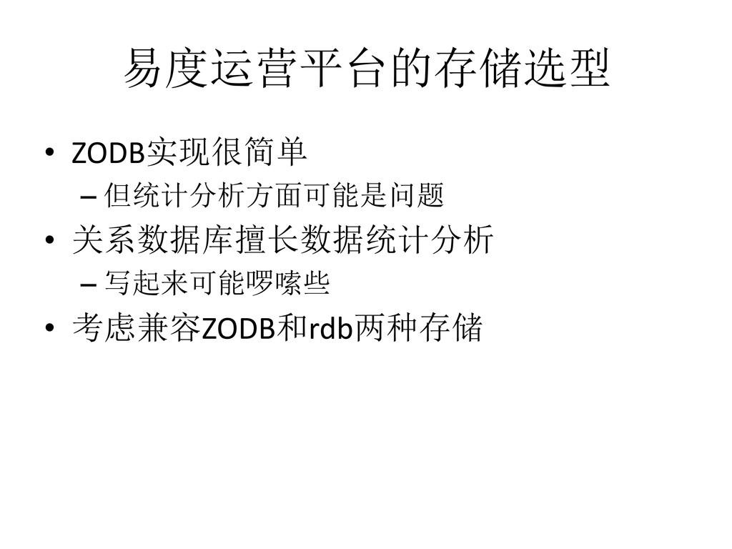 易度运营平台的存储选型 • ZODB实现很简单 – 但统计分析方面可能是问题 • 关系数据库擅...