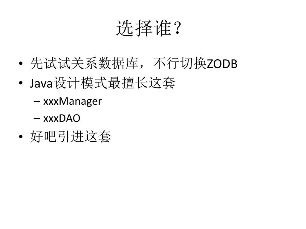 选择谁? • 先试试关系数据库,不行切换ZODB • Java设计模式最擅长这套 – xxxM...