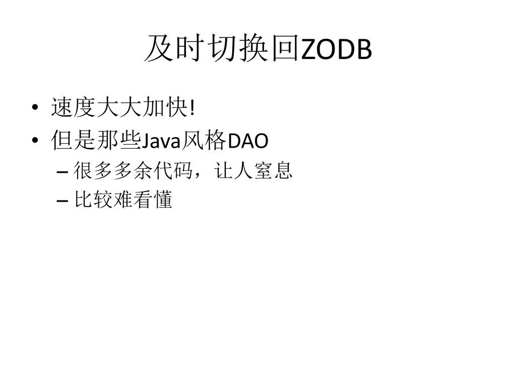 及时切换回ZODB • 速度大大加快! • 但是那些Java风格DAO – 很多多余代码,让人...