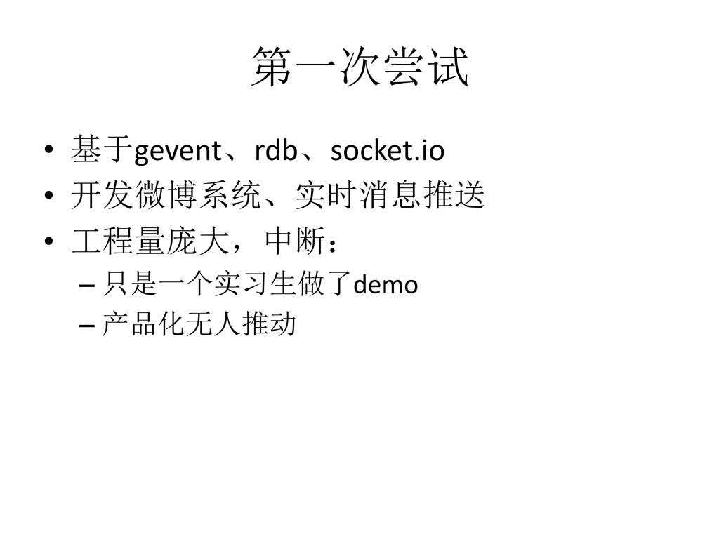 第一次尝试 • 基于gevent、rdb、socket.io • 开发微博系统、实时消息推送 ...