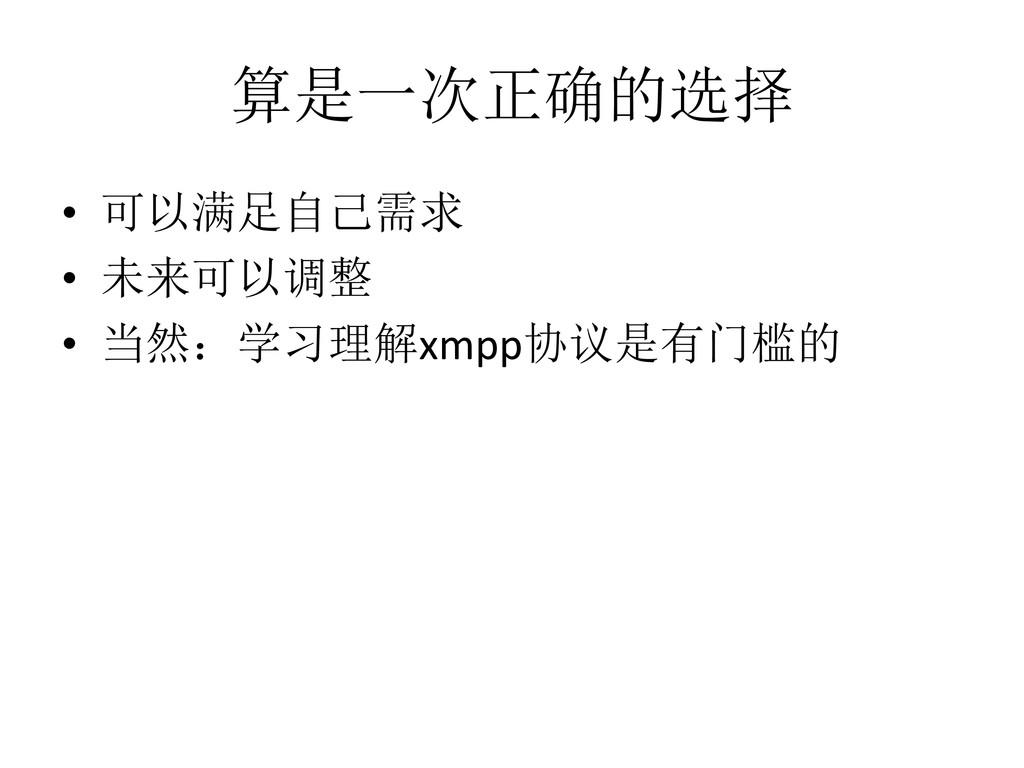 算是一次正确的选择 • 可以满足自己需求 • 未来可以调整 • 当然:学习理解xmpp协议是有...