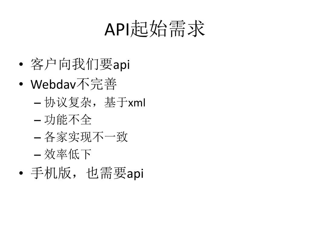 API起始需求 • 客户向我们要api • Webdav不完善 – 协议复杂,基于xml – ...