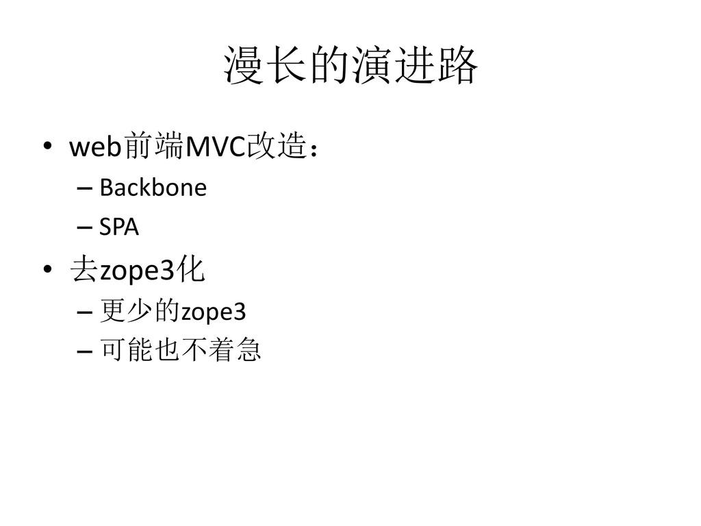 漫长的演进路 • web前端MVC改造: – Backbone – SPA • 去zope3化...