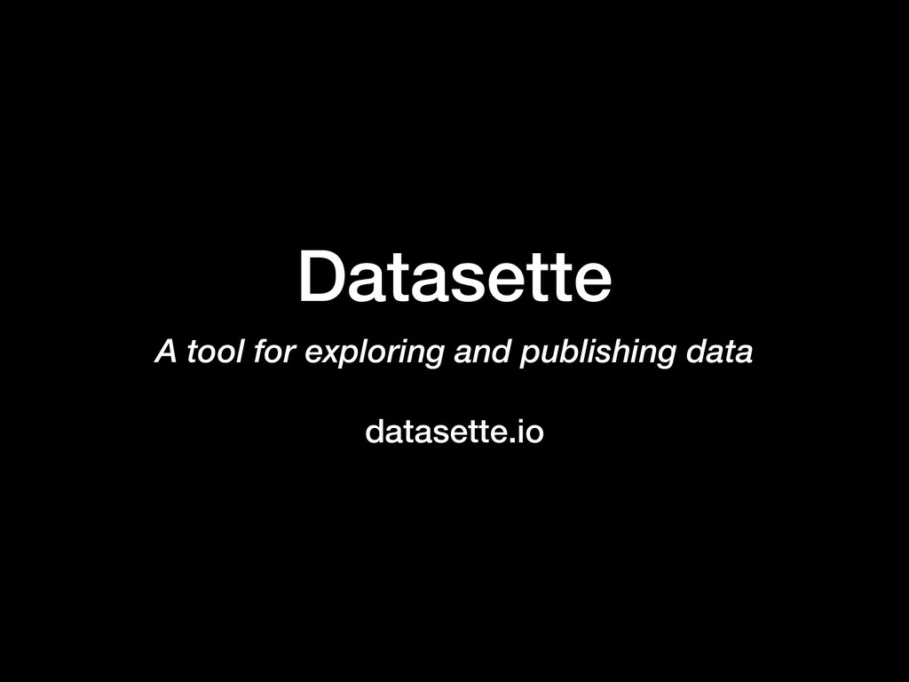 Datasette A tool for exploring and publishing d...