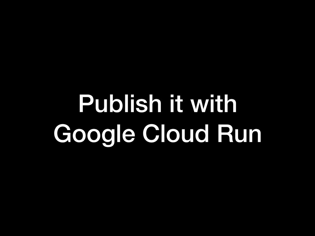 Publish it with Google Cloud Run