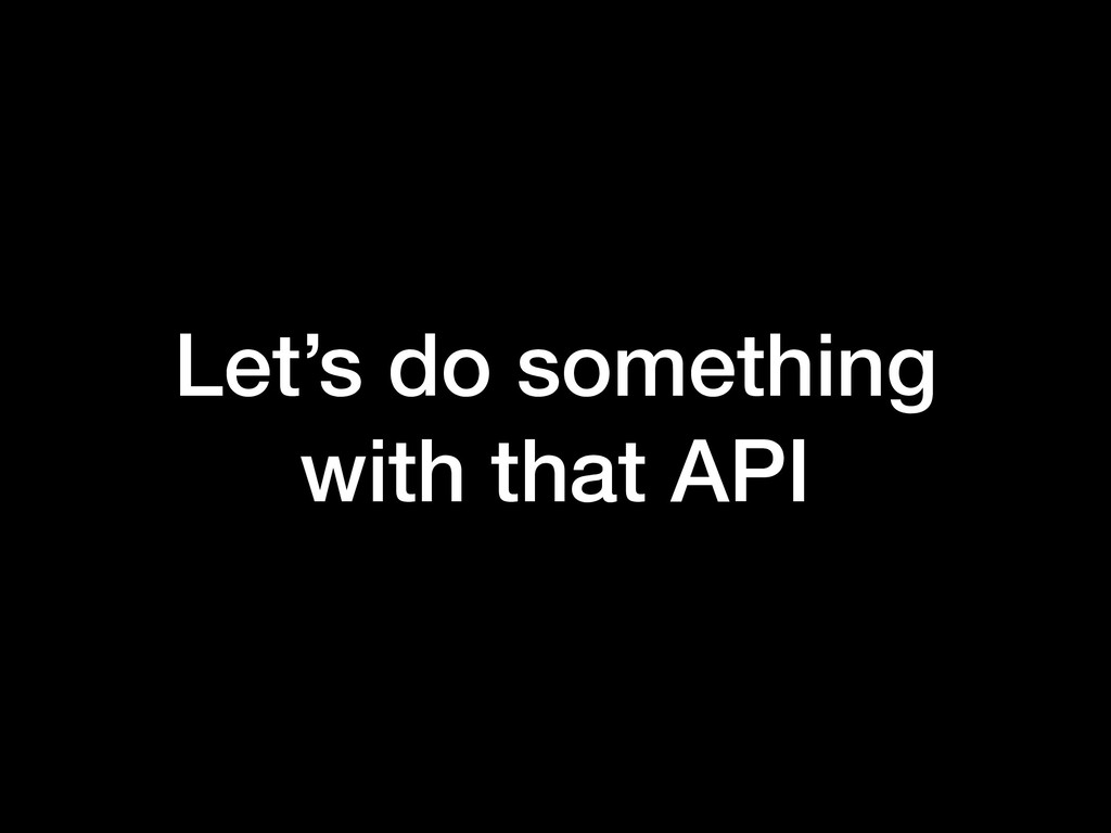 Let's do something with that API