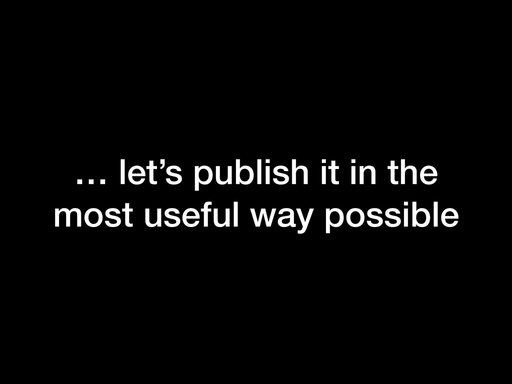 … let's publish it in the most useful way possi...