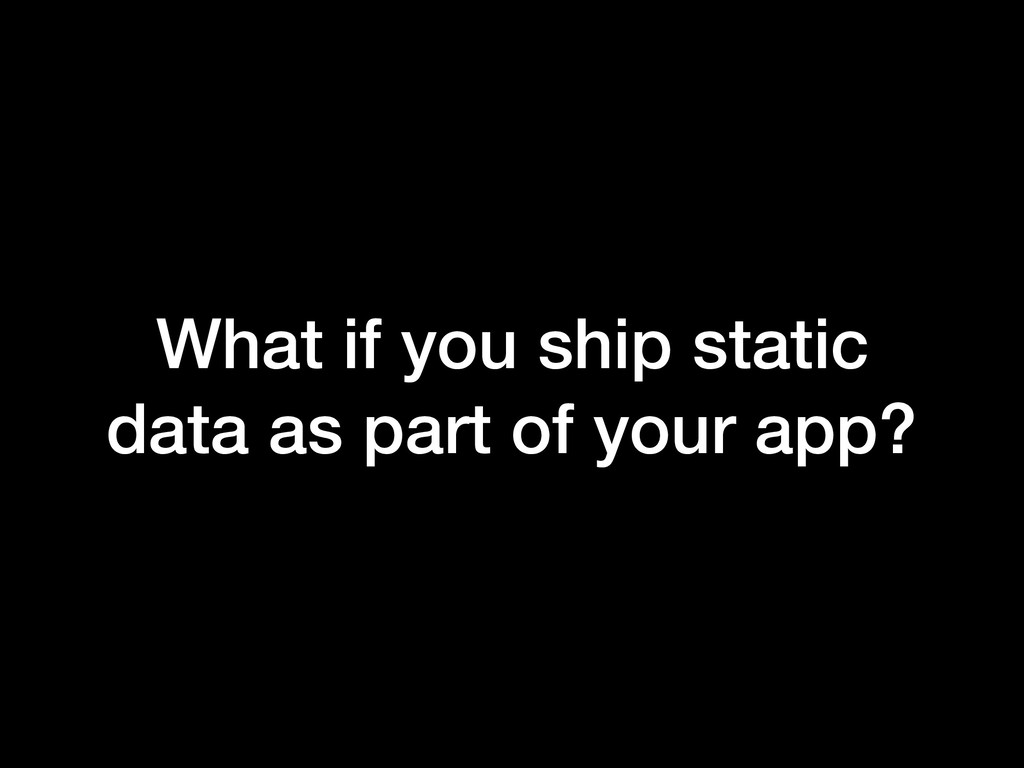 What if you ship static data as part of your ap...