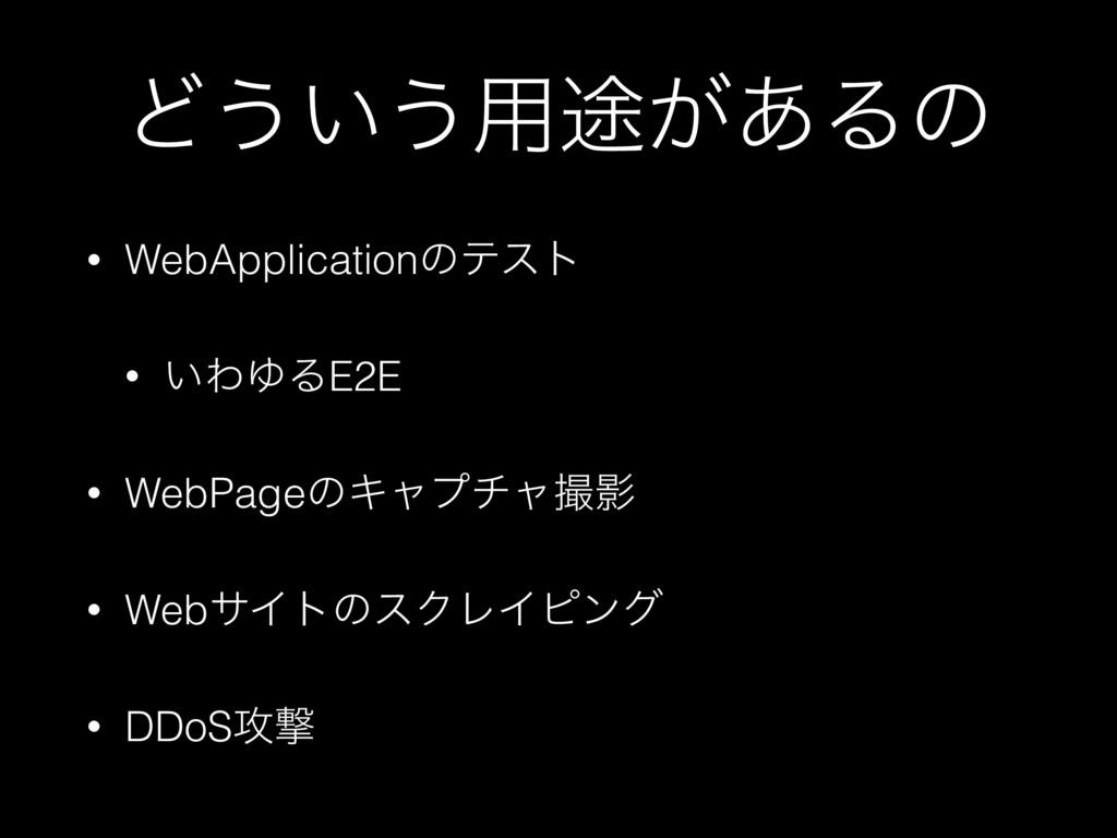 Ͳ͏͍͏༻్͕͋Δͷ • WebApplicationͷςετ • ͍ΘΏΔE2E • Web...