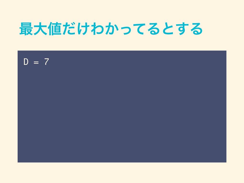 ࠷େ͚ͩΘ͔ͬͯΔͱ͢Δ D = 7