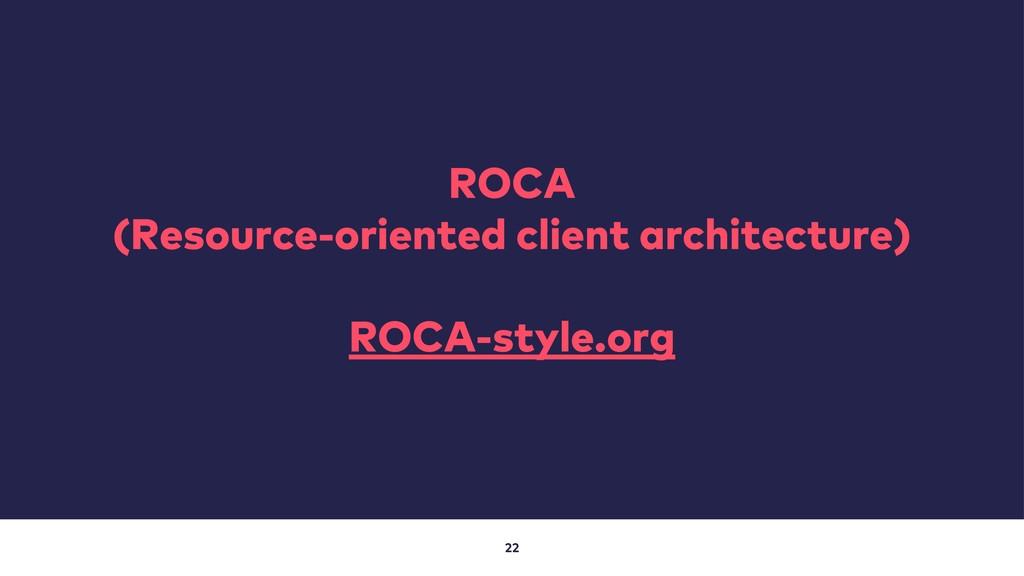 22 ROCA (Resource-oriented client architecture)...