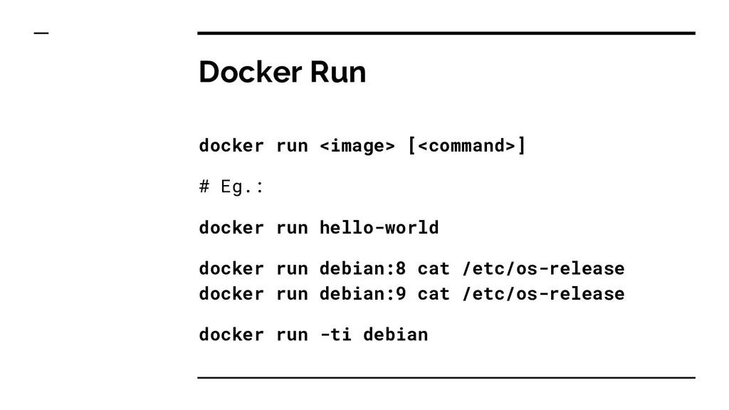 Docker Run docker run <image> [<command>] # Eg....