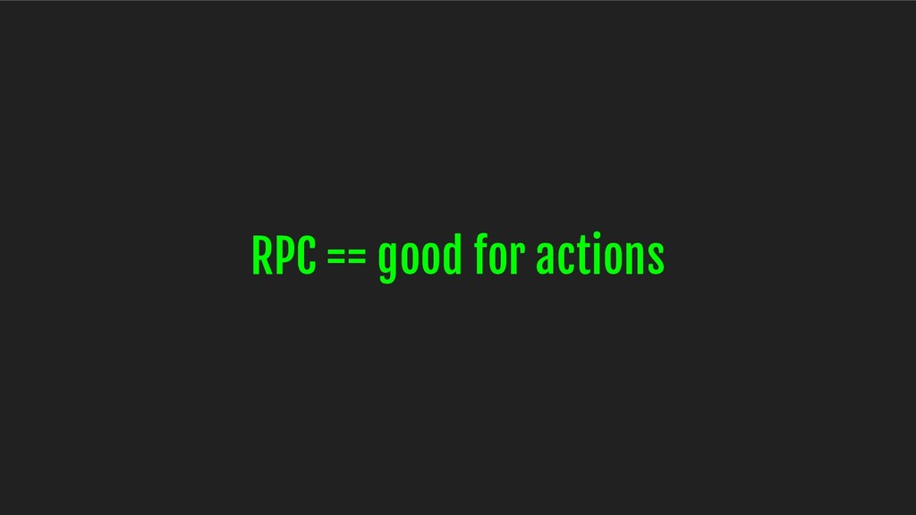 RPC == good for actions