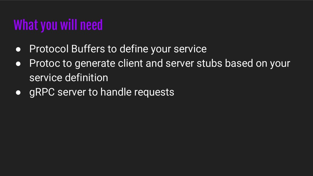 What you will need ● Protocol Buffers to define...