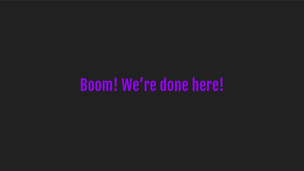 Boom! We're done here!
