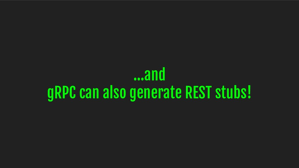 ...and gRPC can also generate REST stubs!